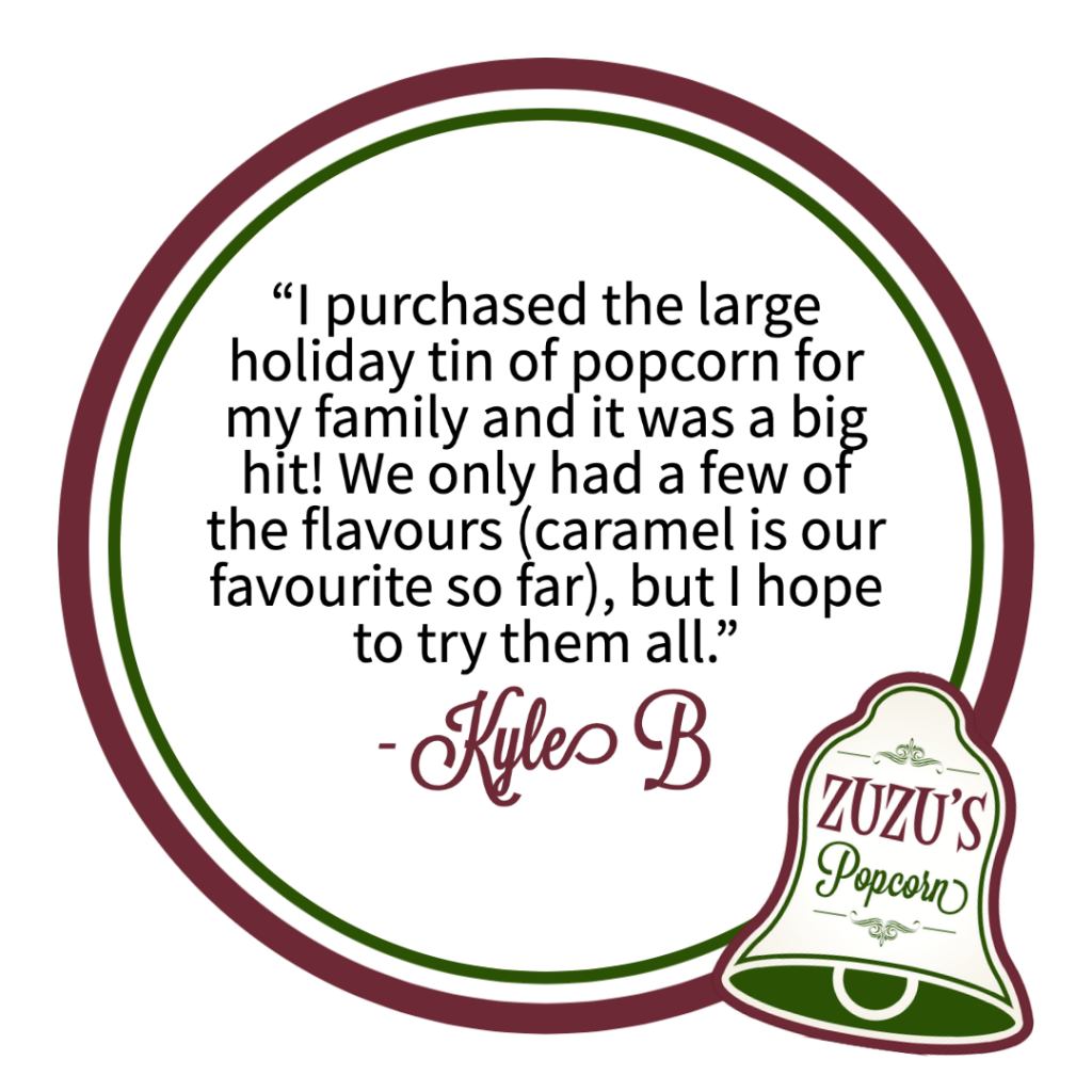 """Review from Kyle B. """"I purchased the large holiday tin of popcorn for my family and it was a big hit! We only had a few of the flavours (caramel is our favourite so far), but I hope to try them all."""""""