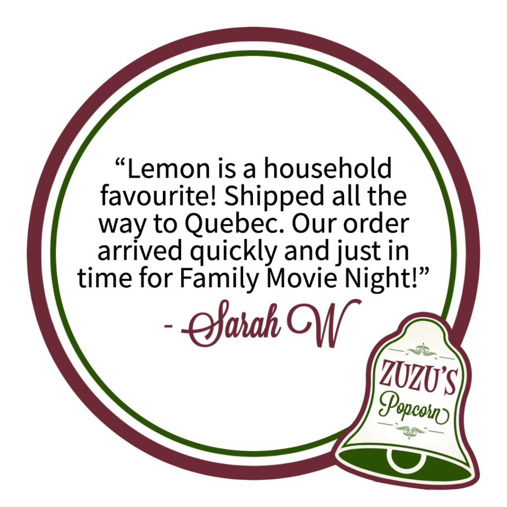 "Review from Sarah W. ""Lemon is a household favourite! Shipped all the way to Quebec. Our order arrived quickly and just in time for Family Movie Night!"""