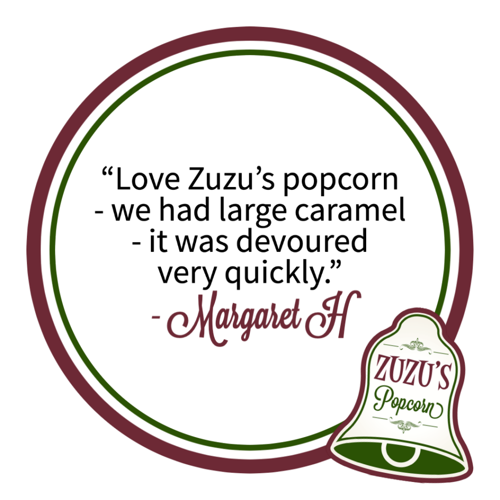 """Review from Margaret H. """"Love Zuzu's Popcorn - we had large caramel - it was devoured very quickly."""""""